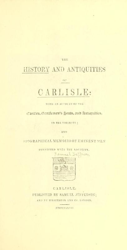 History and Antiquities of Carlisle: With an Account of the Castels, Gentlemen's Seats, and Antiquities, in the Vicinity, and Biographical Memoirs of Eminent Men ... Samuel Jefferson